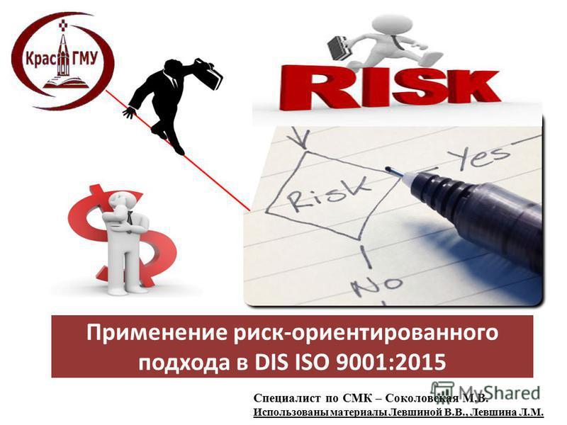 Применение риск-ориентированного подхода в DIS ISO 9001:2015 Специалист по СМК – Соколовская М.В. Использованы материалы Левшиной В.В., Левшина Л.М.