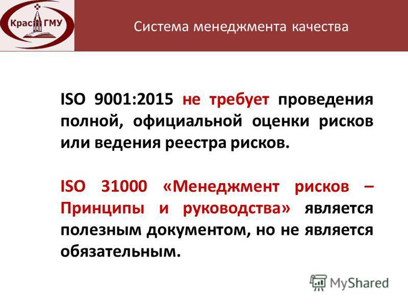 Нормативная база Система менеджмента качества ISO 9001:2015 не требует проведения полной, официальной оценки рисков или ведения реестра рисков. ISO 31000 «Менеджмент рисков – Принципы и руководства» является полезным документом, но не является обязат