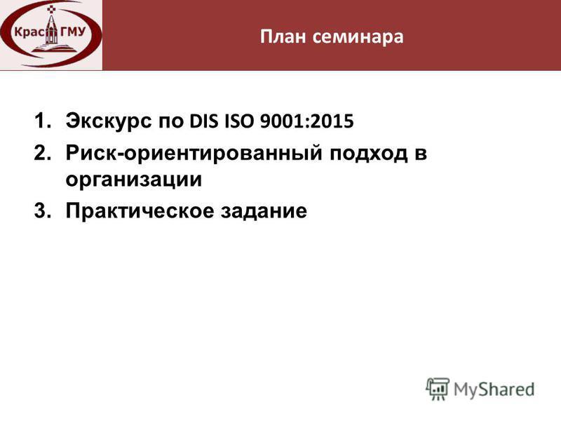 Нормативная база 1. Экскурс по DIS ISO 9001:2015 2.Риск-ориентированный подход в организации 3. Практическое задание План семинара