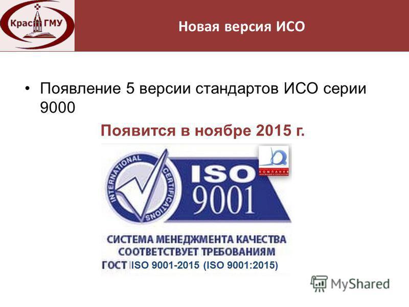 Нормативная база Появление 5 версии стандартов ИСО серии 9000 Появится в ноябре 2015 г. Новая версия ИСО ISO 9001-2015 (ISO 9001:2015)