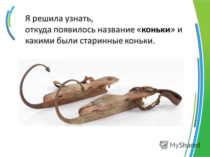 Я решила узнать, откуда появилось название «коньки» и какими были старинные коньки.