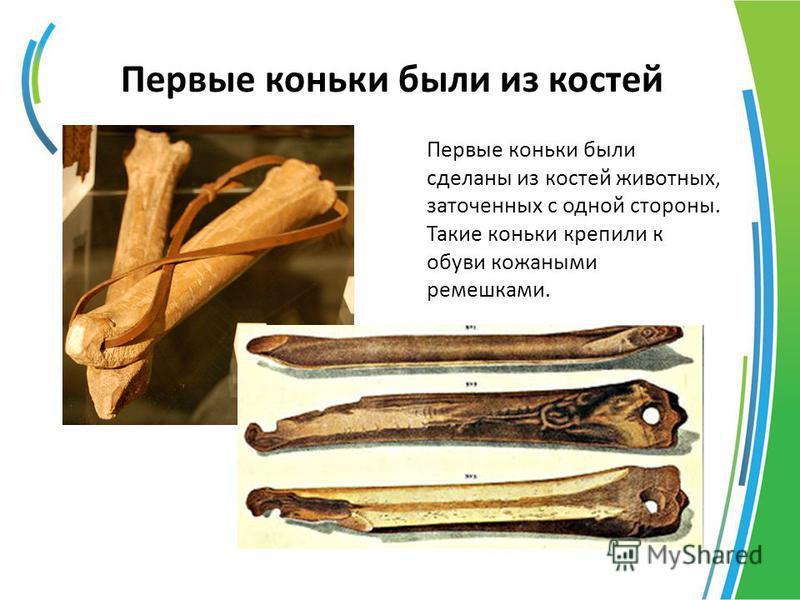 Первые коньки были из костей Первые коньки были сделаны из костей животных, заточенных с одной стороны. Такие коньки крепили к обуви кожаными ремешками.