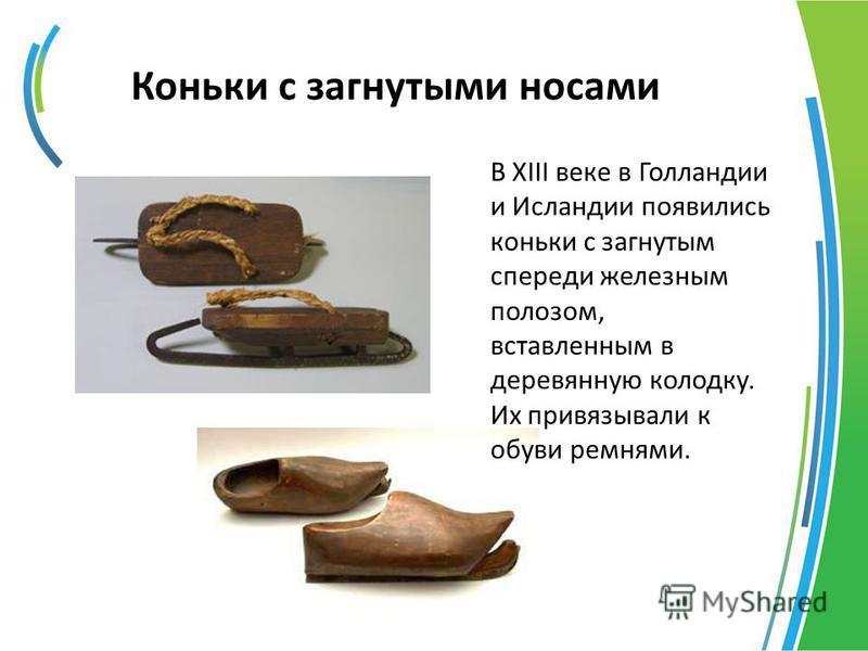 Коньки с загнутыми носами В ХIII веке в Голландии и Исландии появились коньки с загнутым спереди железным полозом, вставленным в деревянную колодку. Их привязывали к обуви ремнями.
