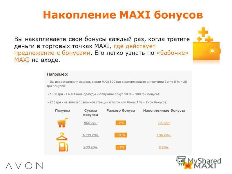 Накопление MAXI бонусов Вы накапливаете свои бонусы каждый раз, когда тратите деньги в торговых точках MAXI, где действует предложение с бонусами. Его легко узнать по «бабочке» MAXI на входе.