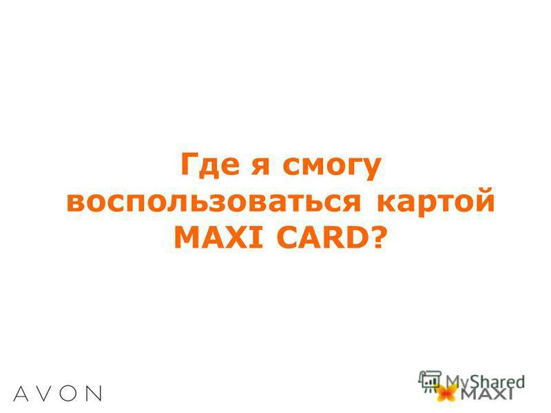Где я смогу воспользоваться картой MAXI CARD?