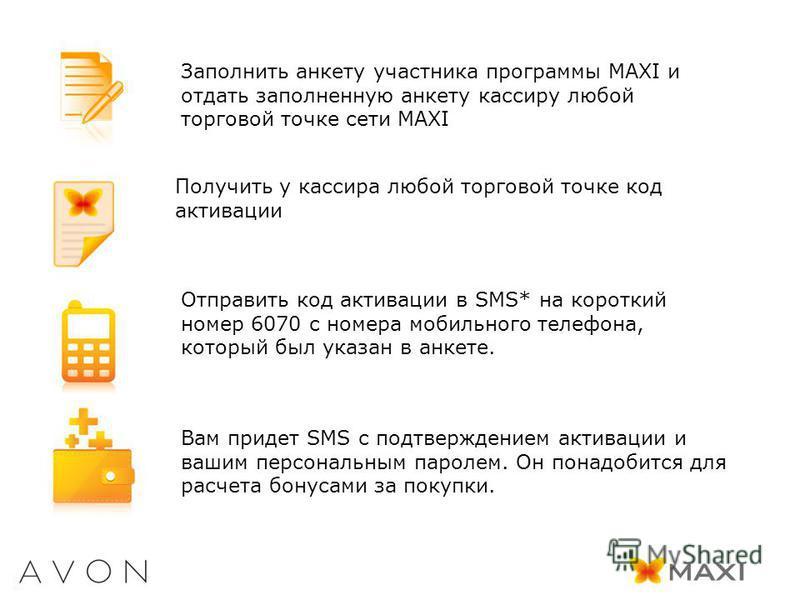 Заполнить анкету участника программы MAXI и отдать заполненную анкету кассиру любой торговой точке сети MAXI Получить у кассира любой торговой точке код активации Отправить код активации в SMS* на короткий номер 6070 с номера мобильного телефона, кот