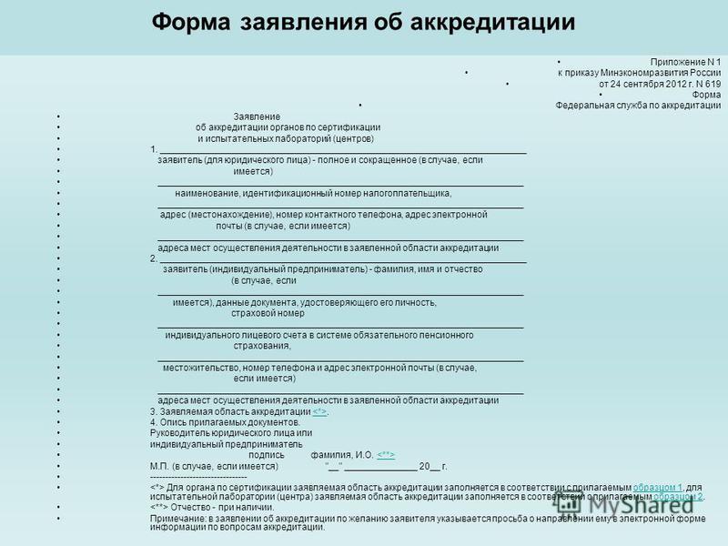 Форма заявления об аккредитации Приложение N 1 к приказу Минэкономразвития России от 24 сентября 2012 г. N 619 Форма Федеральная служба по аккредитации Заявление об аккредитации органов по сертификации и испытательных лабораторий (центров) 1. _______