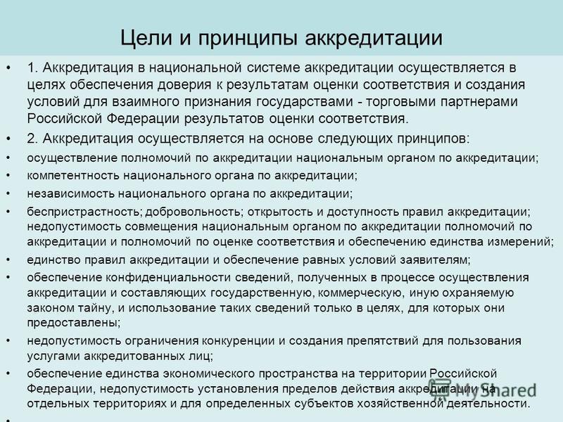 Цели и принципы аккредитации 1. Аккредитация в национальной системе аккредитации осуществляется в целях обеспечения доверия к результатам оценки соответствия и создания условий для взаимного признания государствами - торговыми партнерами Российской Ф