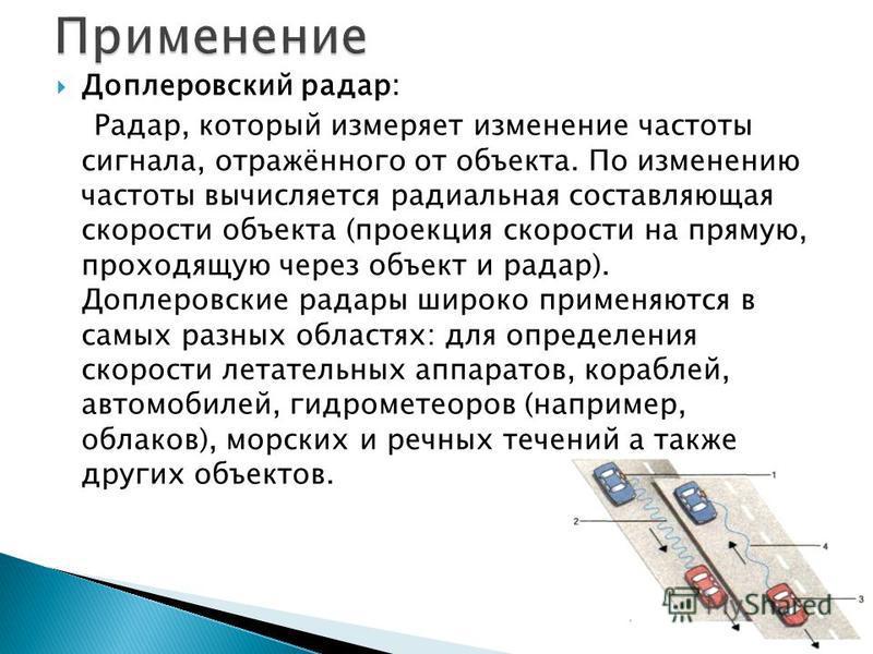 Доплеровский радар: Радар, который измеряет изменение частоты сигнала, отражённого от объекта. По изменению частоты вычисляется радиальная составляющая скорости объекта (проекция скорости на прямую, проходящую через объект и радар). Доплеровские рада