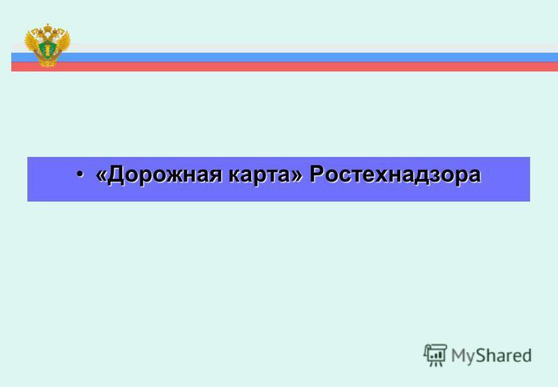 «Дорожная карта» Ростехнадзора«Дорожная карта» Ростехнадзора