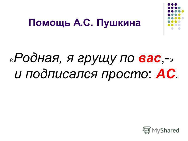 Помощь А.С. Пушкина « Родная, я грущу по вас,- » и подписался просто: АС.