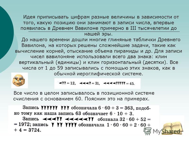 Идея приписывать цифрам разные величины в зависимости от того, какую позицию они занимают в записи числа, впервые появилась в Древнем Вавилоне примерно в III тысячелетии до нашей эры. До нашего времени дошли многие глиняные таблички Древнего Вавилона