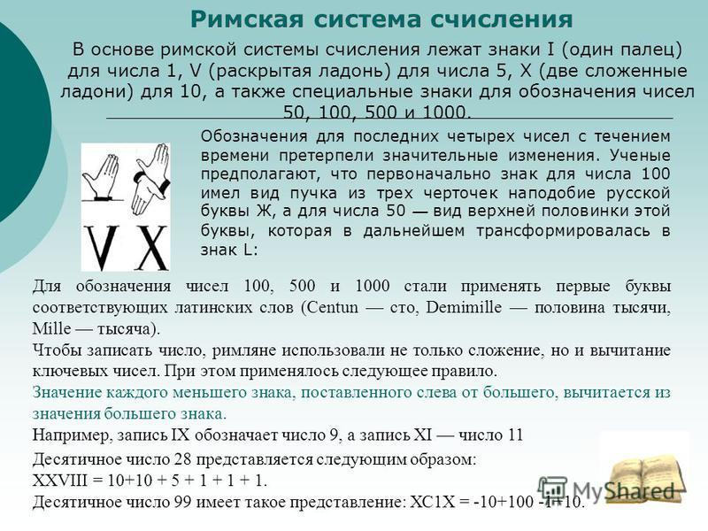Римская система счисления В основе римской системы счисления лежат знаки I (один палец) для числа 1, V (раскрытая ладонь) для числа 5, X (две сложенные ладони) для 10, а также специальные знаки для обозначения чисел 50, 100, 500 и 1000. Обозначения