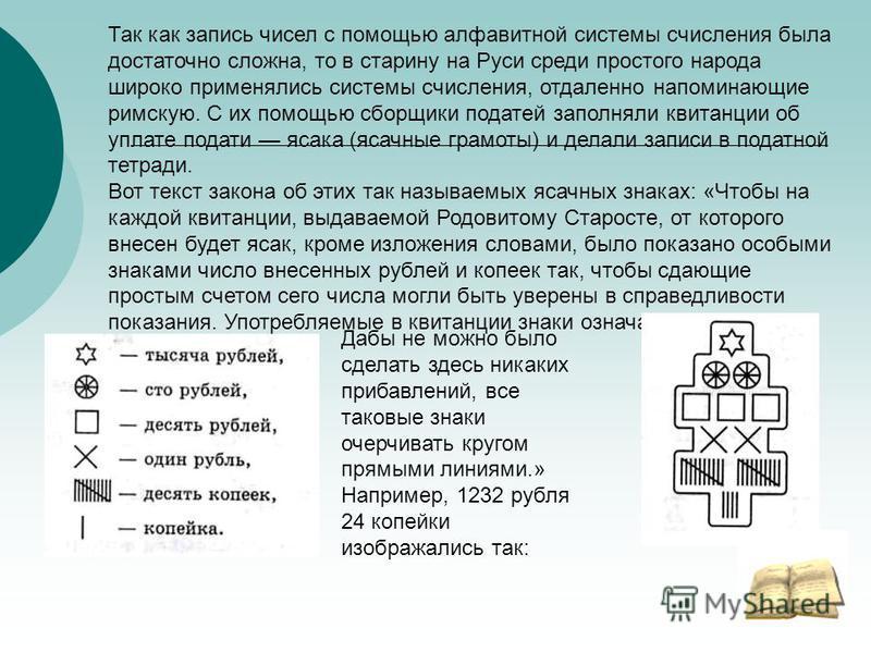 Так как запись чисел с помощью алфавитной системы счисления была достаточно сложна, то в старину на Руси среди простого народа широко применялись системы счисления, отдаленно напоминающие римскую. С их помощью сборщики податей заполняли квитанции об