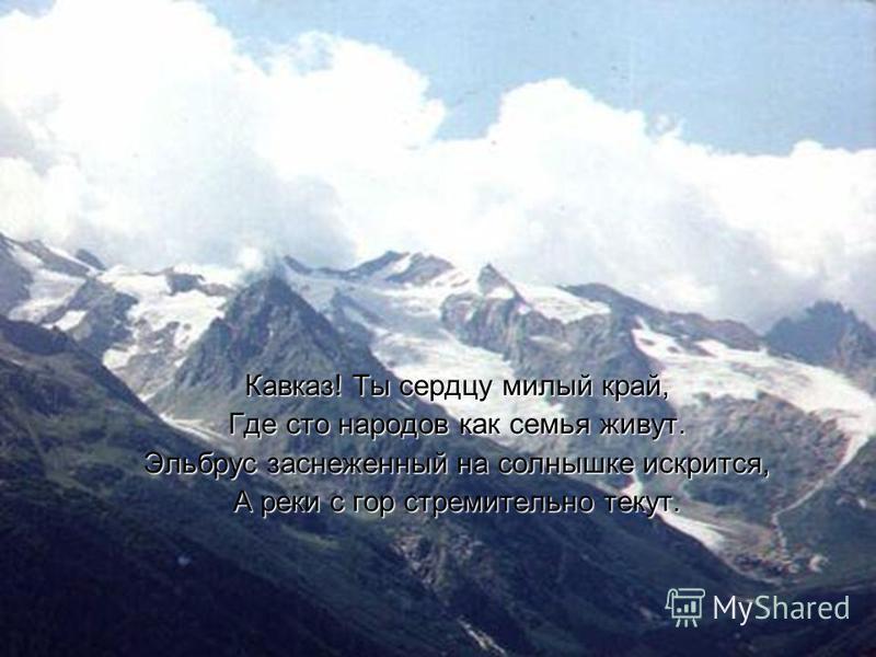 Кавказ! Ты сердцу милый край, Где сто народов как семья живут. Эльбрус заснеженный на солнышке искрится, А реки с гор стремительно текут.