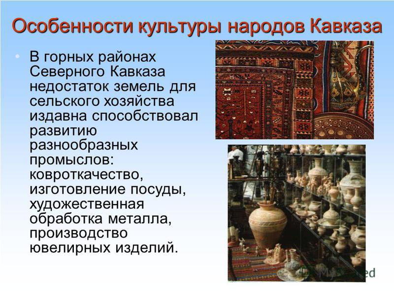 Особенности культуры народов Кавказа В горных районах Северного Кавказа недостаток земель для сельского хозяйства издавна способствовал развитию разнообразных промыслов: ковроткачество, изготовление посуды, художественная обработка металла, производс