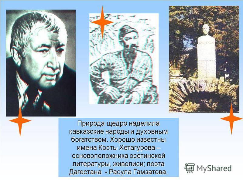 Природа щедро наделила кавказские народы и духовным богатством. Хорошо известны имена Косты Хетагурова – основоположника осетинской литературы, живописи; поэта Дагестана - Расула Гамзатова.