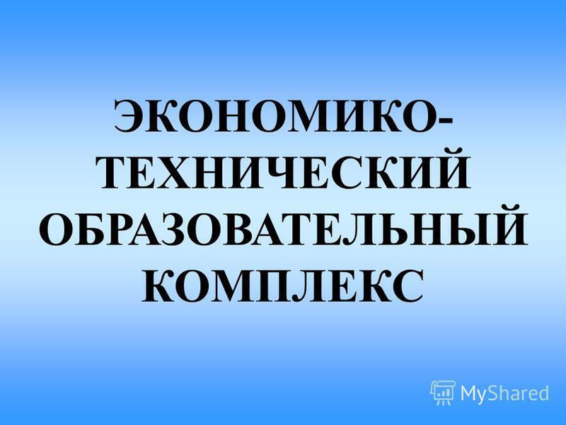 ЭКОНОМИКО- ТЕХНИЧЕСКИЙ ОБРАЗОВАТЕЛЬНЫЙ КОМПЛЕКС