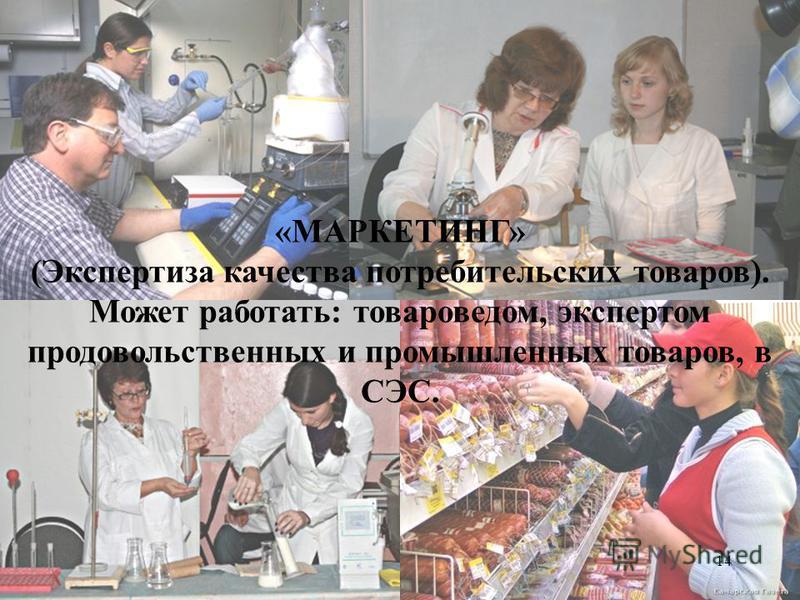 14 «МАРКЕТИНГ» (Экспертиза качества потребительских товаров). Может работать: товароведом, экспертом продовольственных и промышленных товаров, в СЭС.