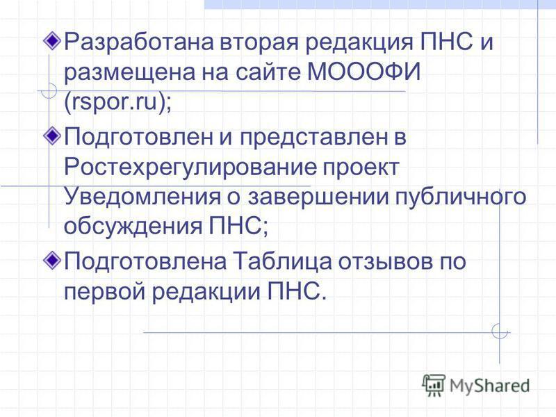 Разработана вторая редакция ПНС и размещена на сайте МОООФИ (rspor.ru); Подготовлен и представлен в Ростехрегулирование проект Уведомления о завершении публичного обсуждения ПНС; Подготовлена Таблица отзывов по первой редакции ПНС.