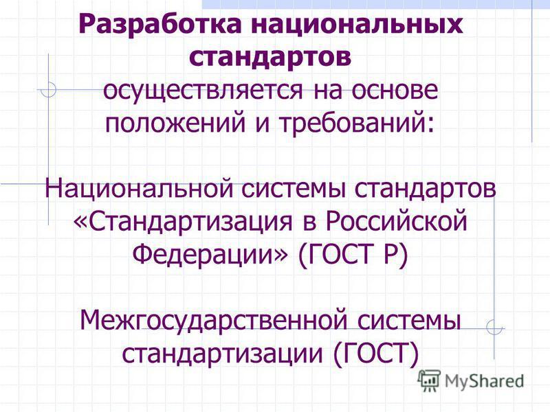 Разработка национальных стандартов осуществляется на основе положений и требований: Национальной системы стандартов «Стандартизация в Российской Федерации» (ГОСТ Р) Межгосударственной системы стандартизации (ГОСТ)