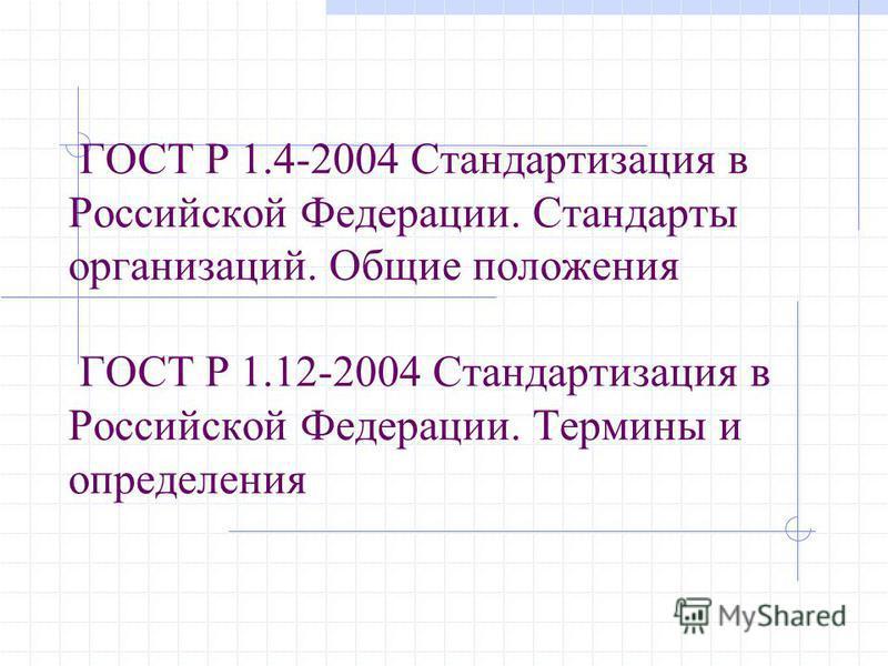 ГОСТ Р 1.4-2004 Стандартизация в Российской Федерации. Стандарты организаций. Общие положения ГОСТ Р 1.12-2004 Стандартизация в Российской Федерации. Термины и определения