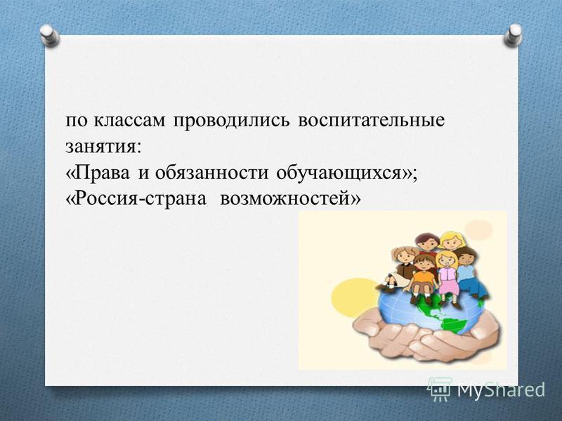 по классам проводились воспитательные занятия: «Права и обязанности обучающихся»; «Россия-страна возможностей»
