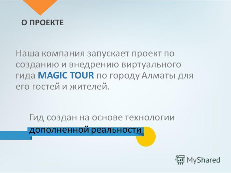 О ПРОЕКТЕ Наша компания запускает проект по созданию и внедрению виртуального гида MAGIC TOUR по городу Алматы для его гостей и жителей. Гид создан на основе технологии дополненной реальности