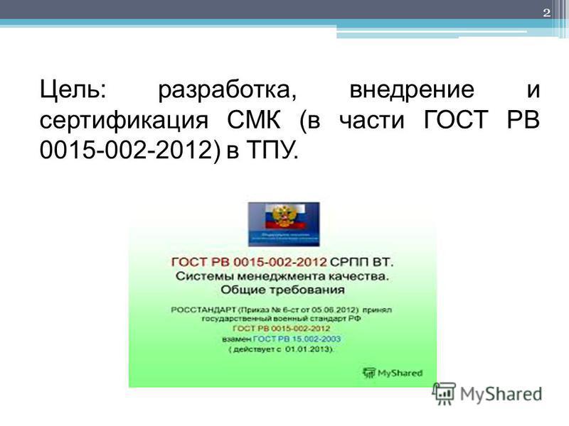 Цель: разработка, внедрение и сертификация СМК (в части ГОСТ РВ 0015-002-2012) в ТПУ. 2