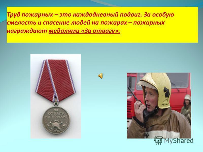 Труд пожарных – это каждодневный подвиг. За особую смелость и спасение людей на пожарах – пожарных награждают медалями «За отвагу».