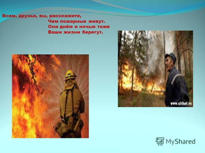 . Всем, друзья, вы, расскажите, Чем пожарные живут. Они днём и ночью тоже Ваши жизни берегут.