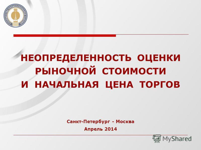 НЕОПРЕДЕЛЕННОСТЬ ОЦЕНКИ РЫНОЧНОЙ СТОИМОСТИ И НАЧАЛЬНАЯ ЦЕНА ТОРГОВ Санкт-Петербург - Москва Апрель 2014