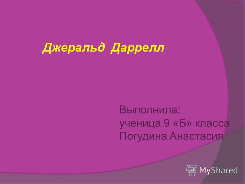 Джеральд Даррелл Выполнила: ученица 9 «Б» класса Погудина Анастасия