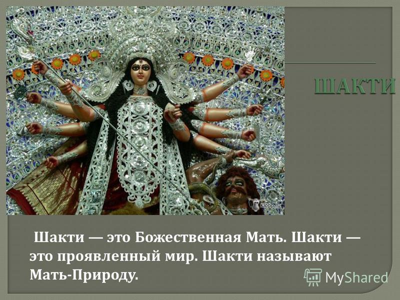 Шакти это Божественная Мать. Шакти это проявленный мир. Шакти называют Мать - Природу.
