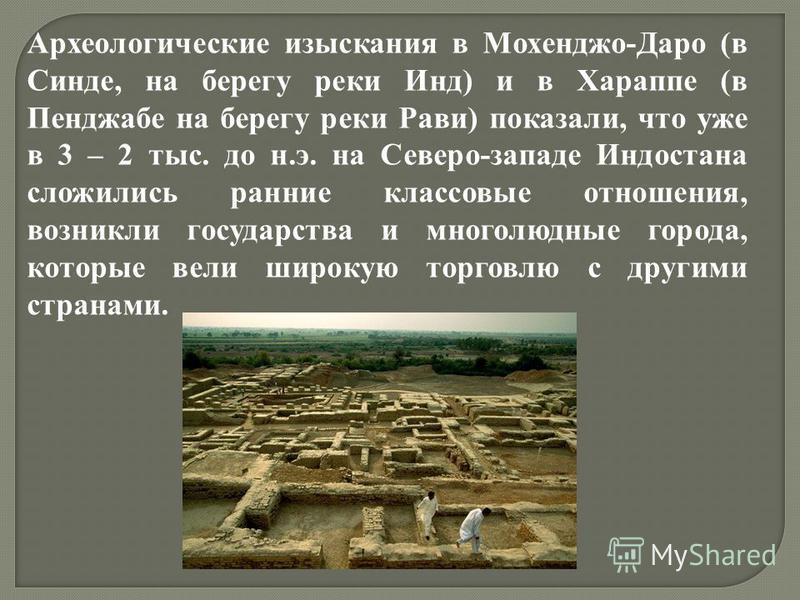 Археологические изыскания в Мохенджо-Даро (в Синде, на берегу реки Инд) и в Хараппе (в Пенджабе на берегу реки Рави) показали, что уже в 3 – 2 тыс. до н.э. на Северо-западе Индостана сложились ранние классовые отношения, возникли государства и многол