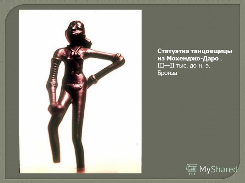 Статуэтка танцовщицы из Мохенджо-Даро. IIIII тыс. до н. э. Бронза