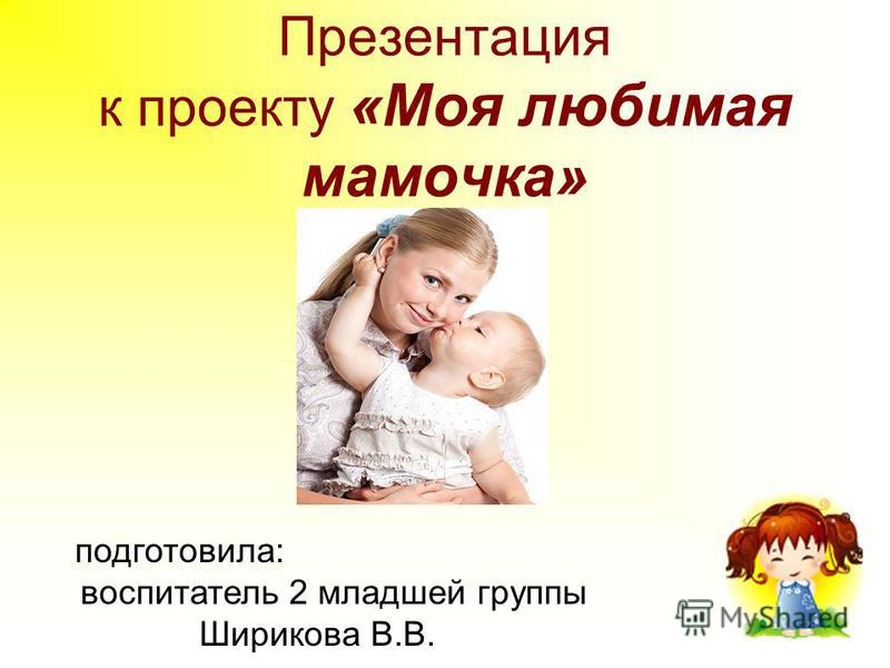 Презентация к проекту «Моя любимая мамочка» подготовила: воспитатель 2 младшей группы Ширикова В.В.
