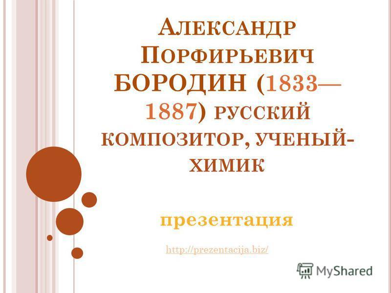 А ЛЕКСАНДР П ОРФИРЬЕВИЧ БОРОДИН (1833 1887) РУССКИЙ КОМПОЗИТОР, УЧЕНЫЙ - ХИМИК презентация http://prezentacija.biz/