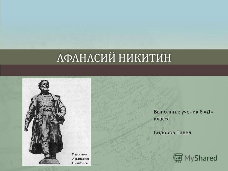 АФАНАСИЙ НИКИТИНАФАНАСИЙ НИКИТИН Выполнил: ученик 6 «Д» класса Сидоров Павел
