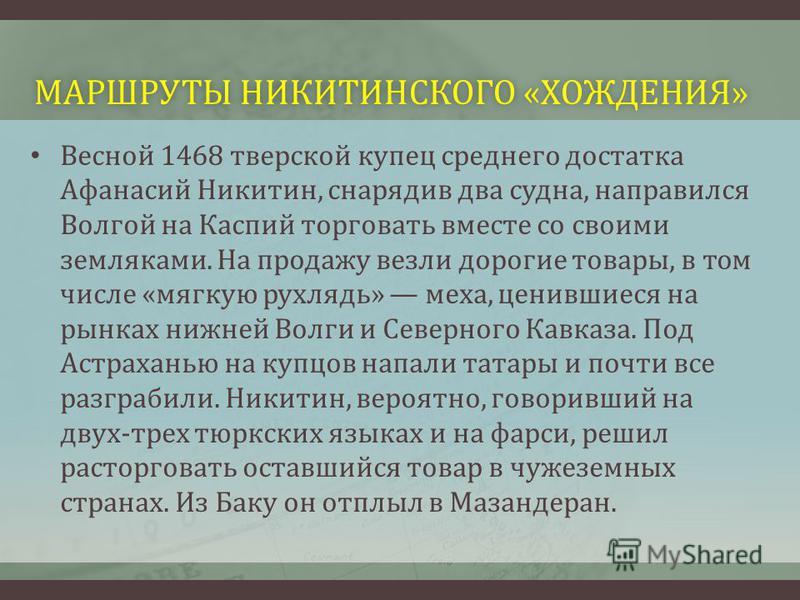 МАРШРУТЫ НИКИТИНСКОГО «ХОЖДЕНИЯ»МАРШРУТЫ НИКИТИНСКОГО «ХОЖДЕНИЯ» Весной 1468 тверской купец среднего достатка Афанасий Никитин, снарядив два судна, направился Волгой на Каспий торговать вместе со своими земляками. На продажу везли дорогие товары, в т