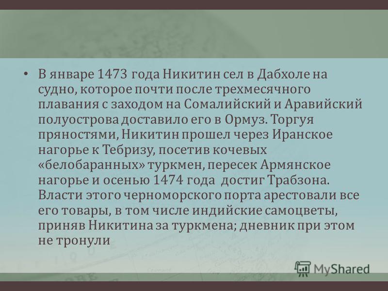 В январе 1473 года Никитин сел в Дабхоле на судно, которое почти после трехмесячного плавания с заходом на Сомалийский и Аравийский полуострова доставило его в Ормуз. Торгуя пряностями, Никитин прошел через Иранское нагорье к Тебризу, посетив кочевых