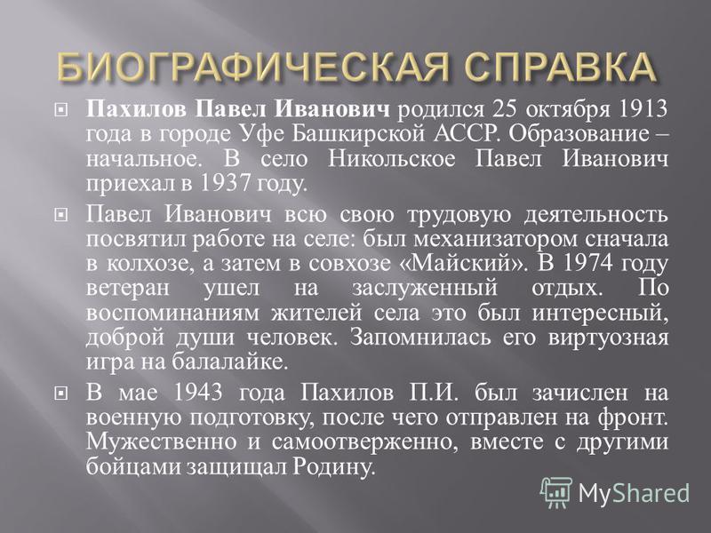 Пахилов Павел Иванович родился 25 октября 1913 года в городе Уфе Башкирской АССР. Образование – начальное. В село Никольское Павел Иванович приехал в 1937 году. Павел Иванович всю свою трудовую деятельность посвятил работе на селе : был механизатором