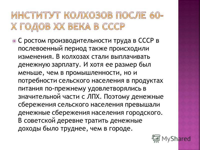 С ростом производительности труда в СССР в послевоенный период также происходили изменения. В колхозах стали выплачивать денежную зарплату. И хотя ее размер был меньше, чем в промышленности, но и потребности сельского населения в продуктах питания по