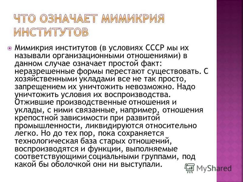Мимикрия институтов (в условиях СССР мы их называли организационными отношениями) в данном случае означает простой факт: неразрешенные формы перестают существовать. С хозяйственными укладами все не так просто, запрещением их уничтожить невозможно. На