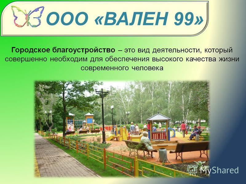 ООО «ВАЛЕН 99» Городское благоустройство – это вид деятельности, который совершенно необходим для обеспечения высокого качества жизни современного человека