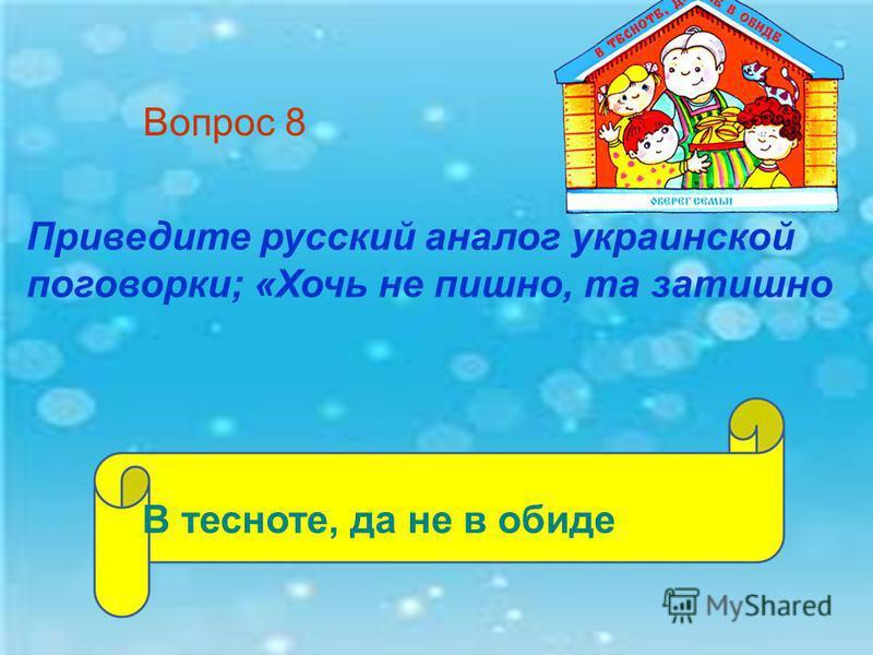 Приведите русский аналог украинской поговорки; «Хочь не пышно, та затишно Вопрос 8 В тесноте, да не в обиде