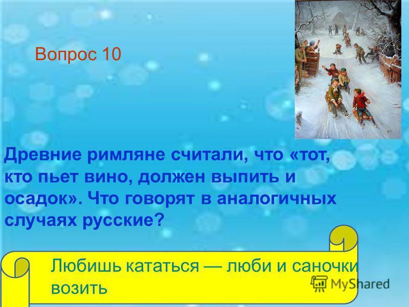 Древние римляне считали, что «тот, кто пьет вино, должен выпить и осадок». Что говорят в аналогичных случаях русские? Любишь кататься люби и саночки возить Вопрос 10