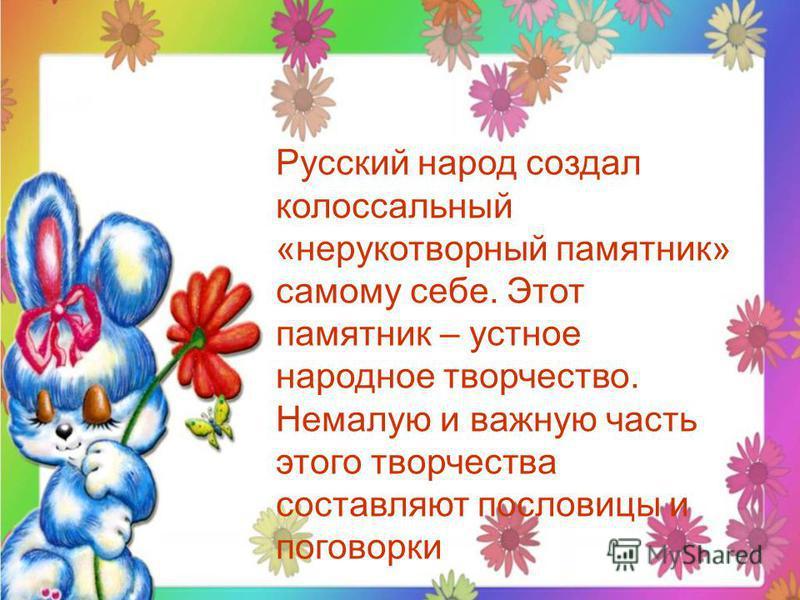 Русский народ создал колоссальный «нерукотворный памятник» самому себе. Этот памятник – устное народное творчество. Немалую и важную часть этого творчества составляют пословицы и поговорки