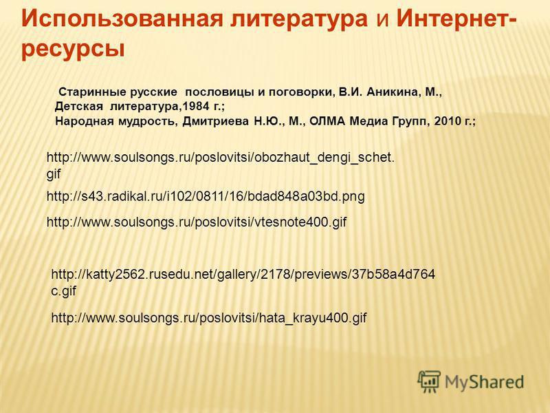 http://www.soulsongs.ru/poslovitsi/obozhaut_dengi_schet. gif http://www.soulsongs.ru/poslovitsi/vtesnote400. gif http://s43.radikal.ru/i102/0811/16/bdad848a03bd.png Использованная литература и Интернет- ресурсы http://katty2562.rusedu.net/gallery/217
