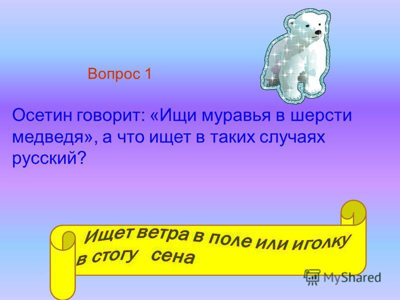Осетин говорит: «Ищи муравья в шерсти медведя», а что ищет в таких случаях русский? Вопрос 1